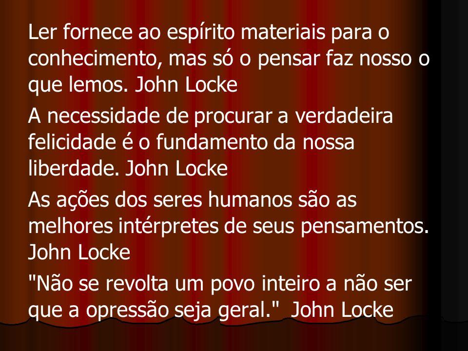 Ler fornece ao espírito materiais para o conhecimento, mas só o pensar faz nosso o que lemos. John Locke