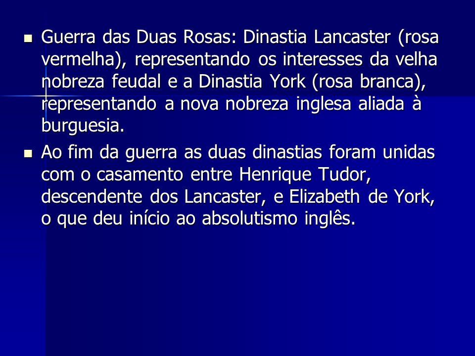 Guerra das Duas Rosas: Dinastia Lancaster (rosa vermelha), representando os interesses da velha nobreza feudal e a Dinastia York (rosa branca), representando a nova nobreza inglesa aliada à burguesia.