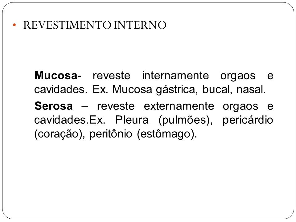 REVESTIMENTO INTERNOMucosa- reveste internamente orgaos e cavidades. Ex. Mucosa gástrica, bucal, nasal.