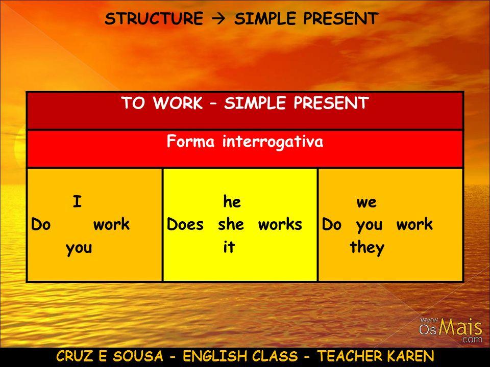 TO WORK – SIMPLE PRESENT CRUZ E SOUSA - ENGLISH CLASS - TEACHER KAREN