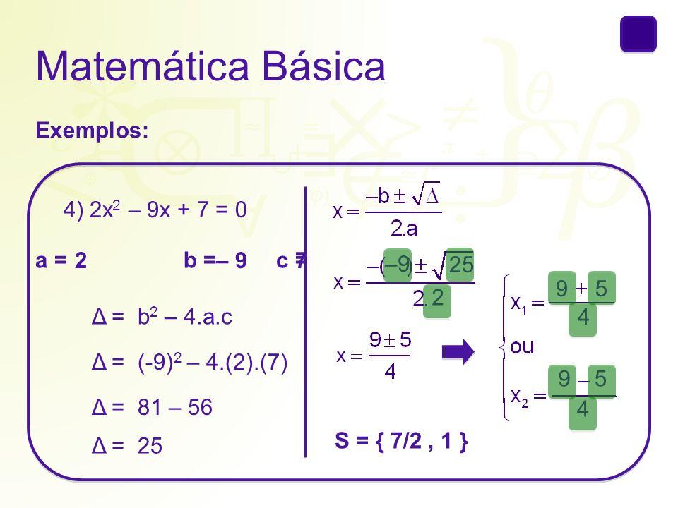 Matemática Básica Exemplos: 4) 2x2 – 9x + 7 = 0 a = b = c = 2 – 9 7 –9