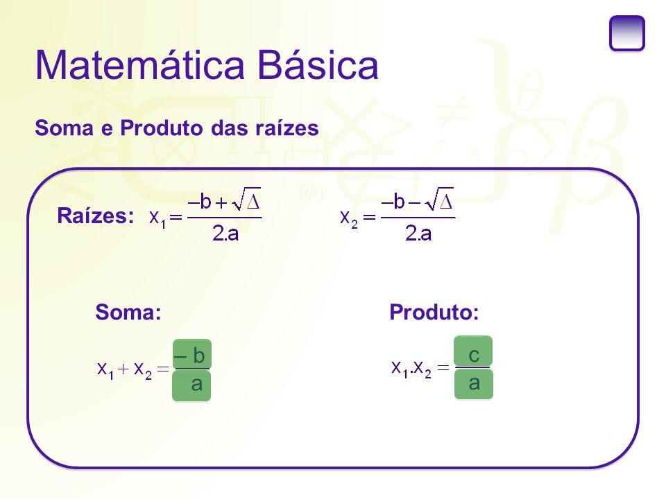 Matemática Básica Soma e Produto das raízes Raízes: Soma: Produto: – b