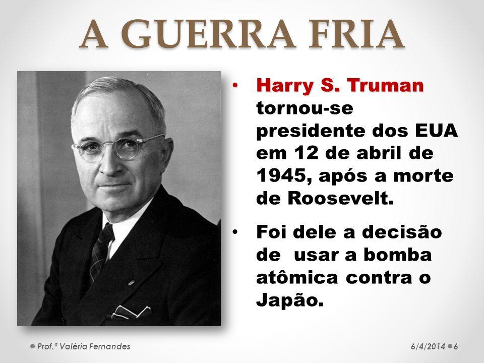 A GUERRA FRIA Harry S. Truman tornou-se presidente dos EUA em 12 de abril de 1945, após a morte de Roosevelt.