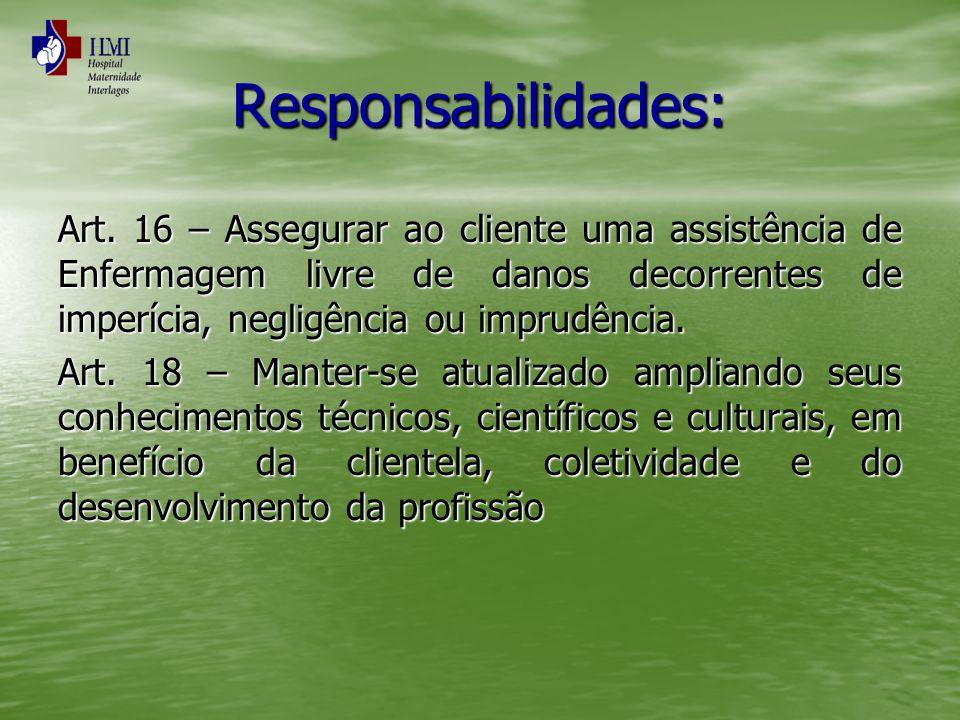 Responsabilidades: Art. 16 – Assegurar ao cliente uma assistência de Enfermagem livre de danos decorrentes de imperícia, negligência ou imprudência.