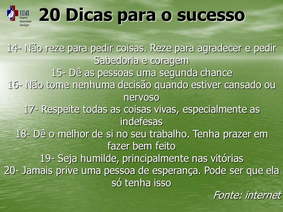 20 Dicas para o sucesso 14- Não reze para pedir coisas. Reze para agradecer e pedir. Sabedoria e coragem.
