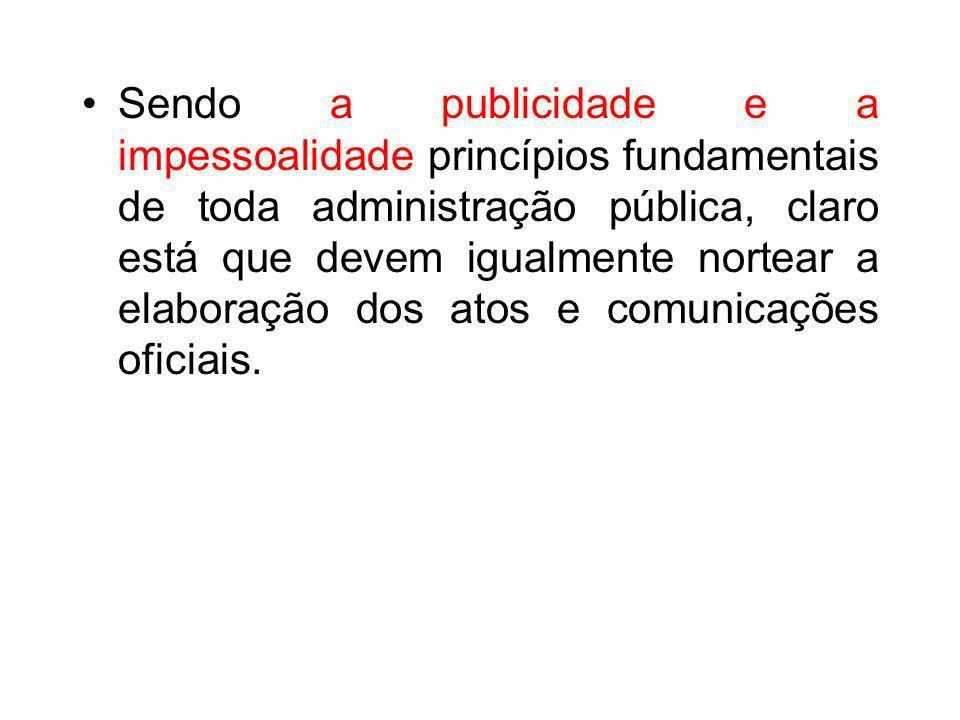 Sendo a publicidade e a impessoalidade princípios fundamentais de toda administração pública, claro está que devem igualmente nortear a elaboração dos atos e comunicações oficiais.