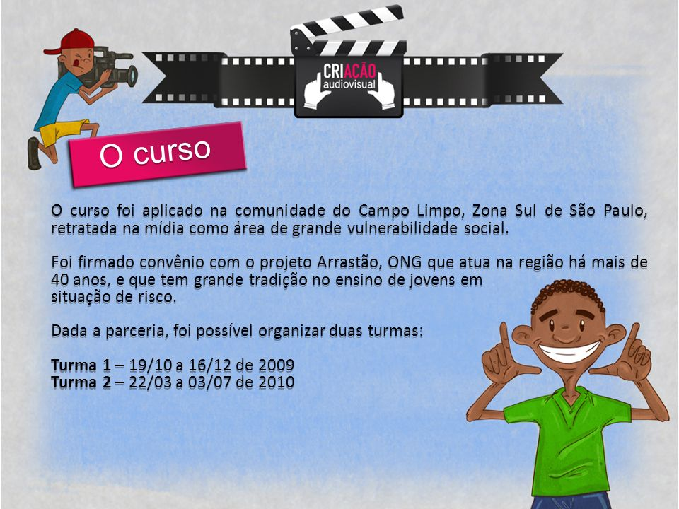 O curso O curso foi aplicado na comunidade do Campo Limpo, Zona Sul de São Paulo, retratada na mídia como área de grande vulnerabilidade social.