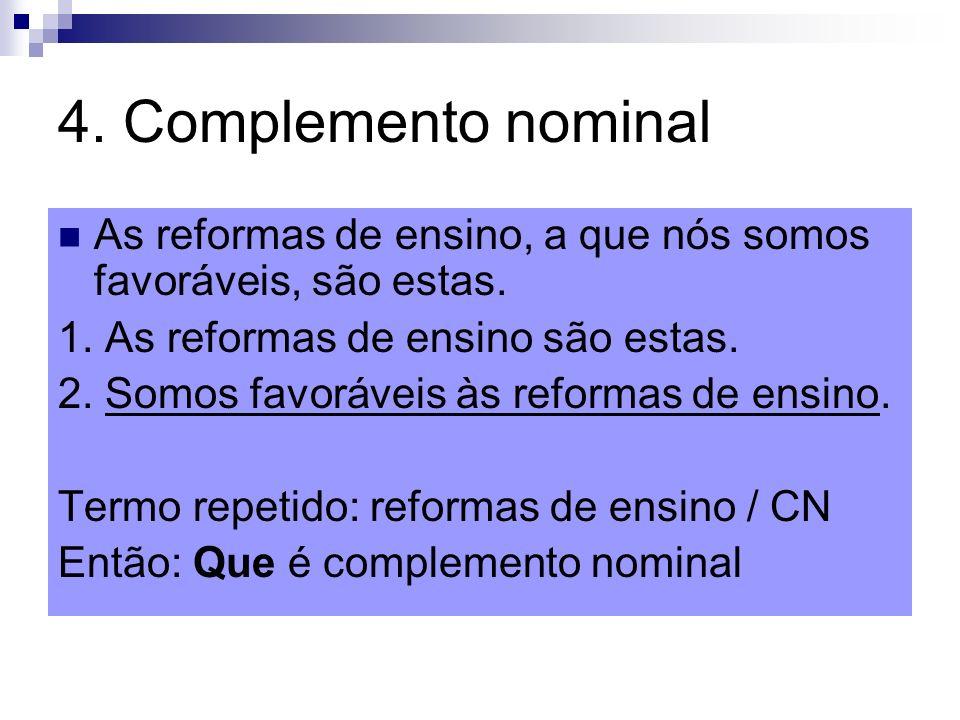 4. Complemento nominal As reformas de ensino, a que nós somos favoráveis, são estas. 1. As reformas de ensino são estas.