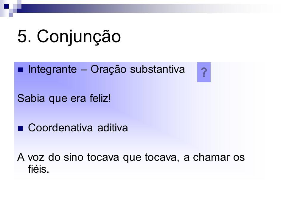 5. Conjunção Integrante – Oração substantiva Sabia que era feliz!