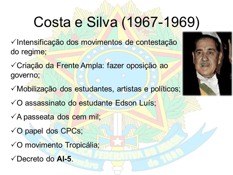 Costa e Silva (1967-1969) Intensificação dos movimentos de contestação do regime; Criação da Frente Ampla: fazer oposição ao governo;