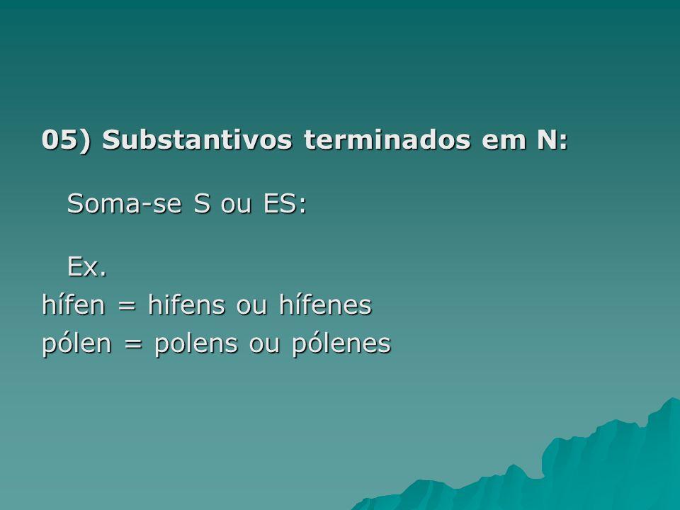 05) Substantivos terminados em N: Soma-se S ou ES: Ex.