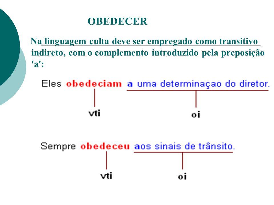 OBEDECER Na linguagem culta deve ser empregado como transitivo indireto, com o complemento introduzido pela preposição a :