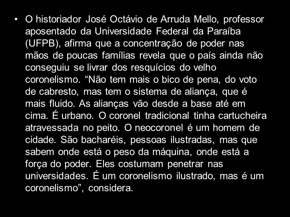 O historiador José Octávio de Arruda Mello, professor aposentado da Universidade Federal da Paraíba (UFPB), afirma que a concentração de poder nas mãos de poucas famílias revela que o país ainda não conseguiu se livrar dos resquícios do velho coronelismo.