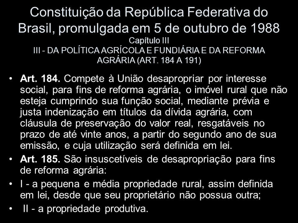 Constituição da República Federativa do Brasil, promulgada em 5 de outubro de 1988 Capítulo III III - DA POLÍTICA AGRÍCOLA E FUNDIÁRIA E DA REFORMA AGRÁRIA (ART. 184 A 191)