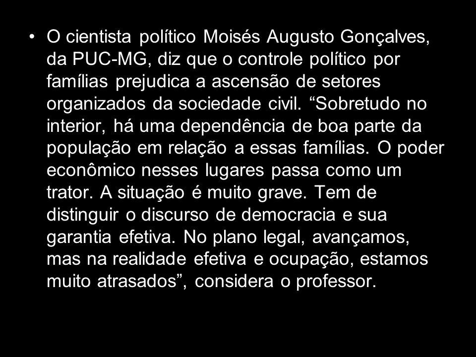 O cientista político Moisés Augusto Gonçalves, da PUC-MG, diz que o controle político por famílias prejudica a ascensão de setores organizados da sociedade civil.