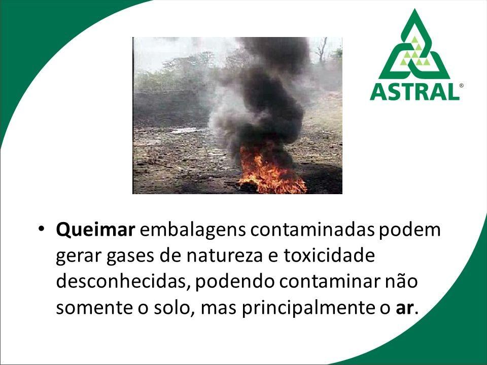 Queimar embalagens contaminadas podem gerar gases de natureza e toxicidade desconhecidas, podendo contaminar não somente o solo, mas principalmente o ar.