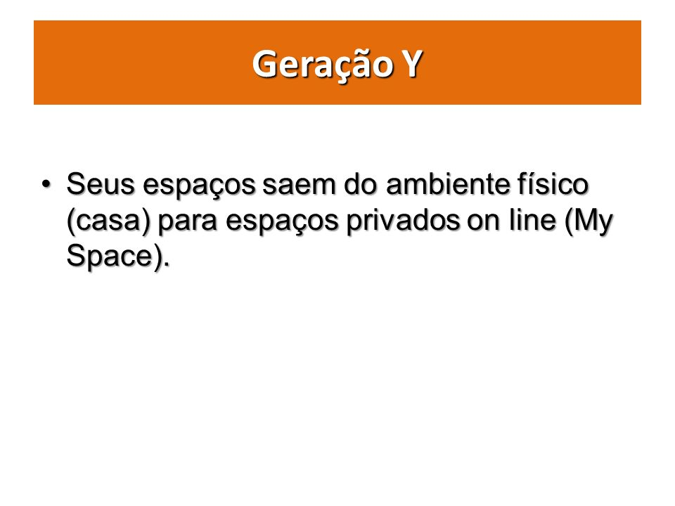 Geração Y Seus espaços saem do ambiente físico (casa) para espaços privados on line (My Space).