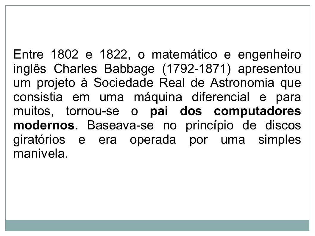 Entre 1802 e 1822, o matemático e engenheiro inglês Charles Babbage (1792-1871) apresentou um projeto à Sociedade Real de Astronomia que consistia em uma máquina diferencial e para muitos, tornou-se o pai dos computadores modernos.