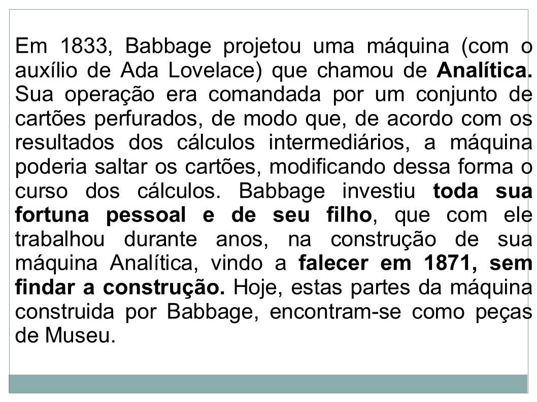 Em 1833, Babbage projetou uma máquina (com o auxílio de Ada Lovelace) que chamou de Analítica.