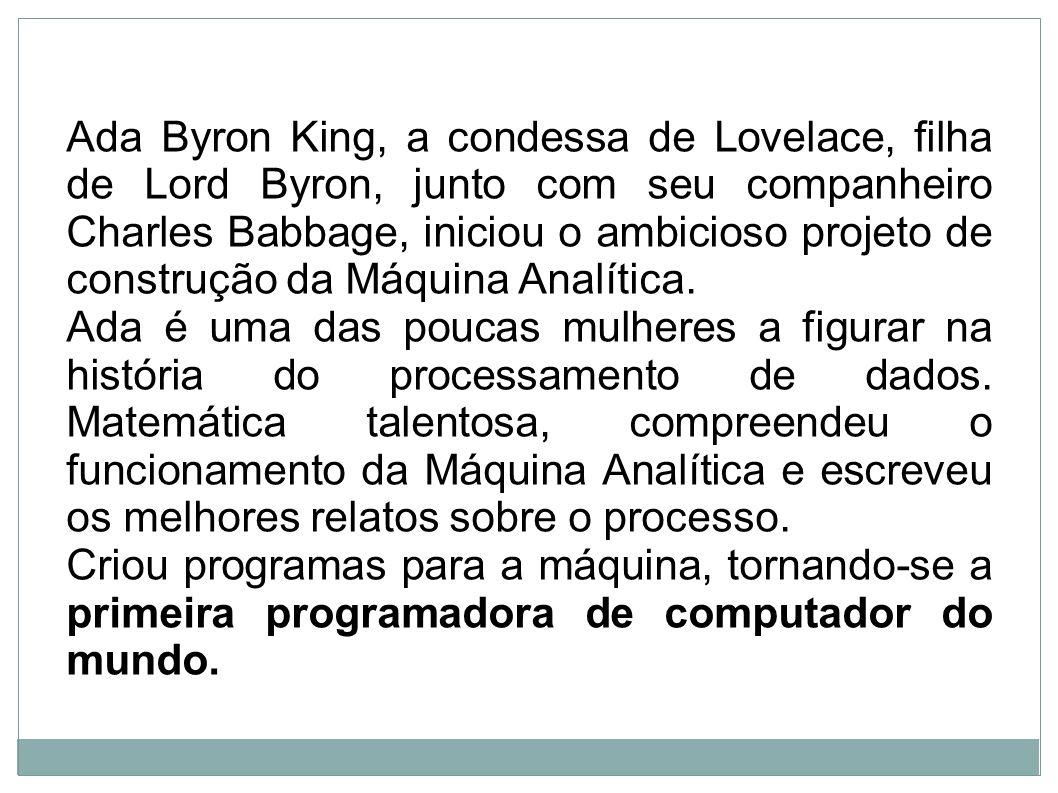 Ada Byron King, a condessa de Lovelace, filha de Lord Byron, junto com seu companheiro Charles Babbage, iniciou o ambicioso projeto de construção da Máquina Analítica.