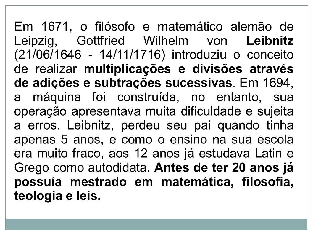 Em 1671, o filósofo e matemático alemão de Leipzig, Gottfried Wilhelm von Leibnitz (21/06/1646 - 14/11/1716) introduziu o conceito de realizar multiplicações e divisões através de adições e subtrações sucessivas.