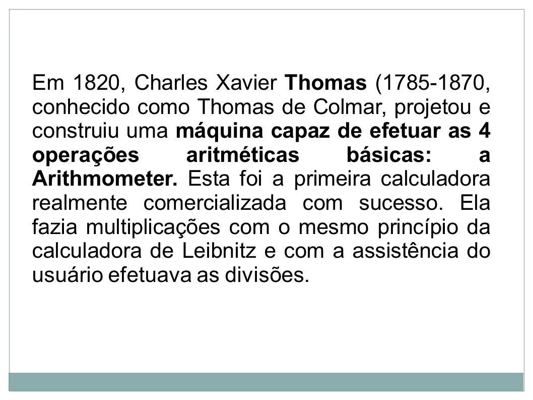 Em 1820, Charles Xavier Thomas (1785-1870, conhecido como Thomas de Colmar, projetou e construiu uma máquina capaz de efetuar as 4 operações aritméticas básicas: a Arithmometer.