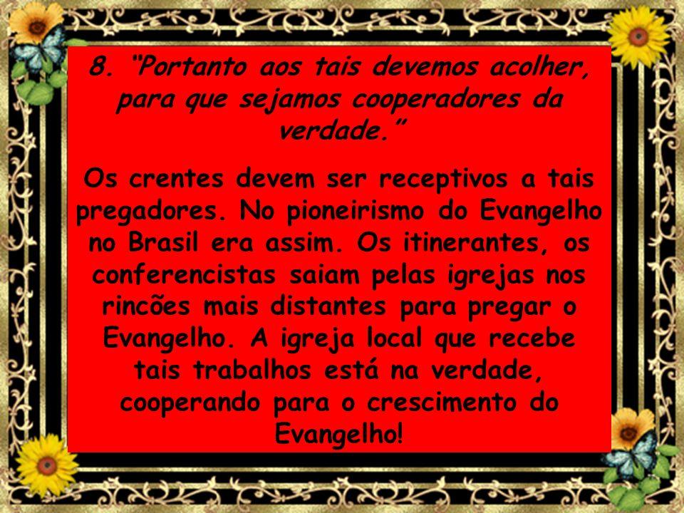 8. Portanto aos tais devemos acolher, para que sejamos cooperadores da verdade.