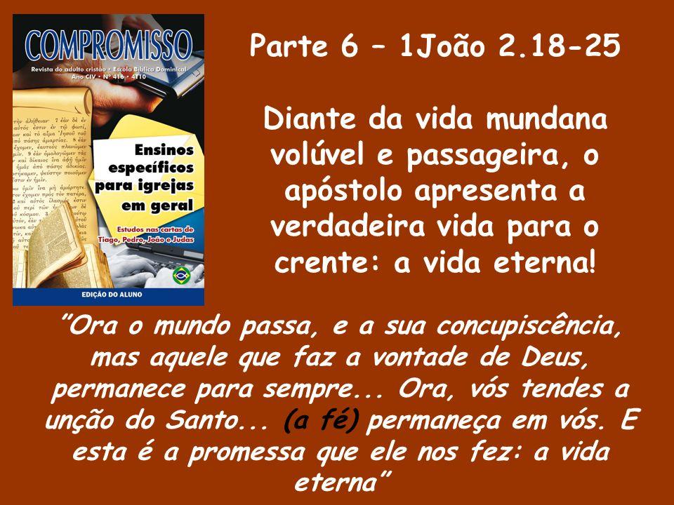 Parte 6 – 1João 2.18-25 Diante da vida mundana volúvel e passageira, o apóstolo apresenta a verdadeira vida para o crente: a vida eterna!