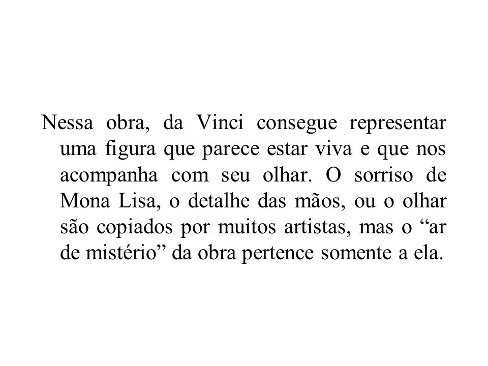 Nessa obra, da Vinci consegue representar uma figura que parece estar viva e que nos acompanha com seu olhar.