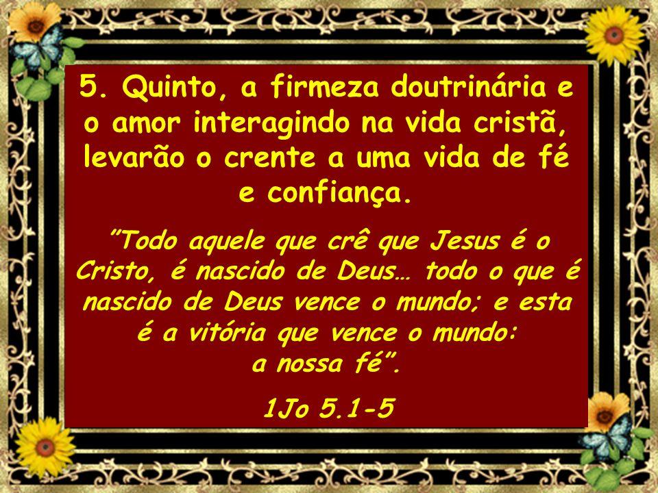 5. Quinto, a firmeza doutrinária e o amor interagindo na vida cristã, levarão o crente a uma vida de fé e confiança.
