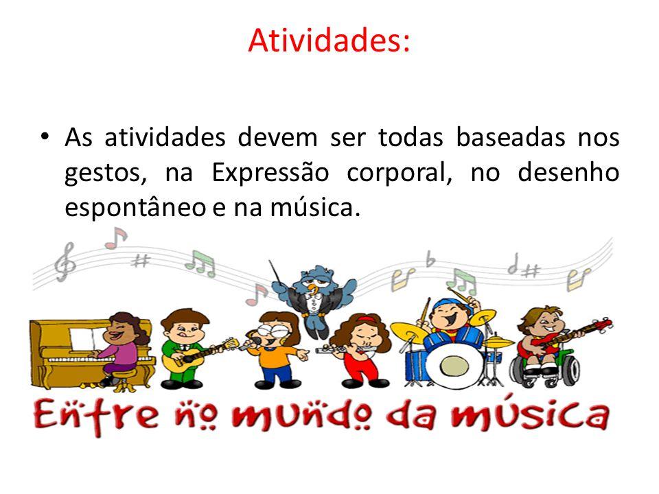 Atividades:As atividades devem ser todas baseadas nos gestos, na Expressão corporal, no desenho espontâneo e na música.