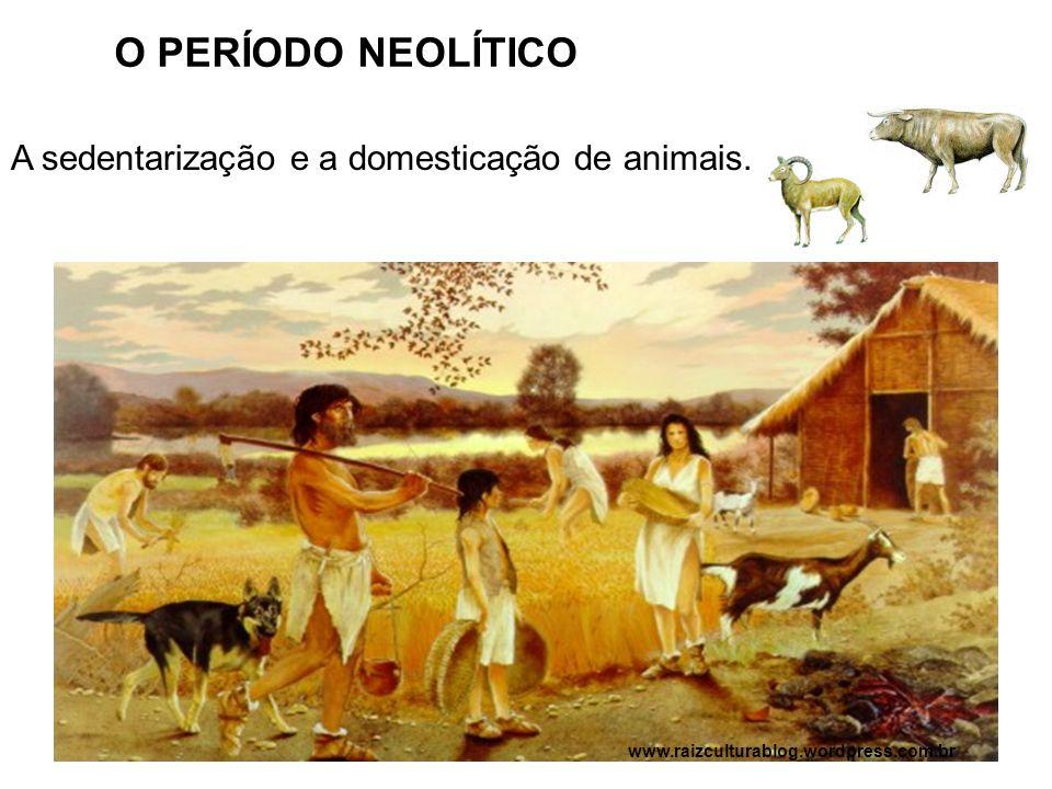 O PERÍODO NEOLÍTICO A sedentarização e a domesticação de animais.