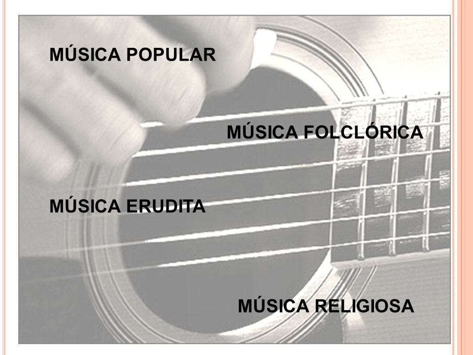 MÚSICA POPULAR MÚSICA FOLCLÓRICA MÚSICA ERUDITA MÚSICA RELIGIOSA
