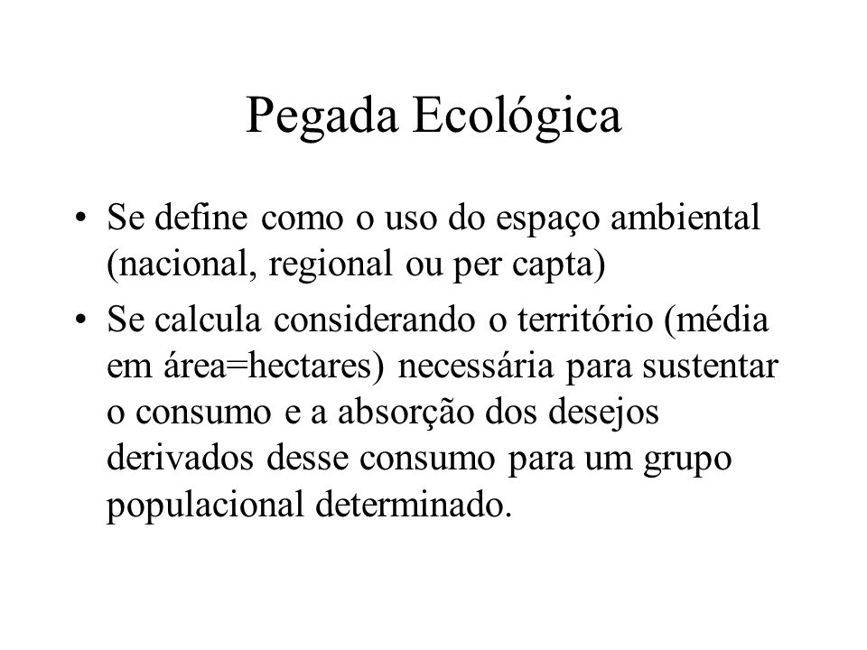 Pegada Ecológica Se define como o uso do espaço ambiental (nacional, regional ou per capta)