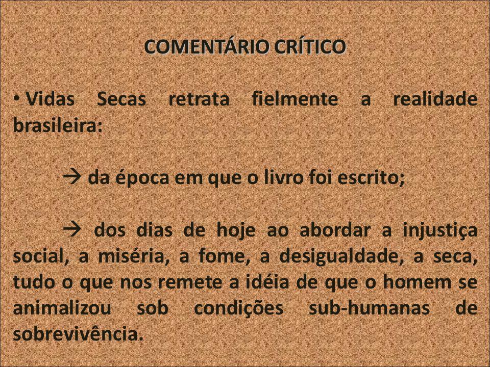 COMENTÁRIO CRÍTICO Vidas Secas retrata fielmente a realidade brasileira:  da época em que o livro foi escrito;