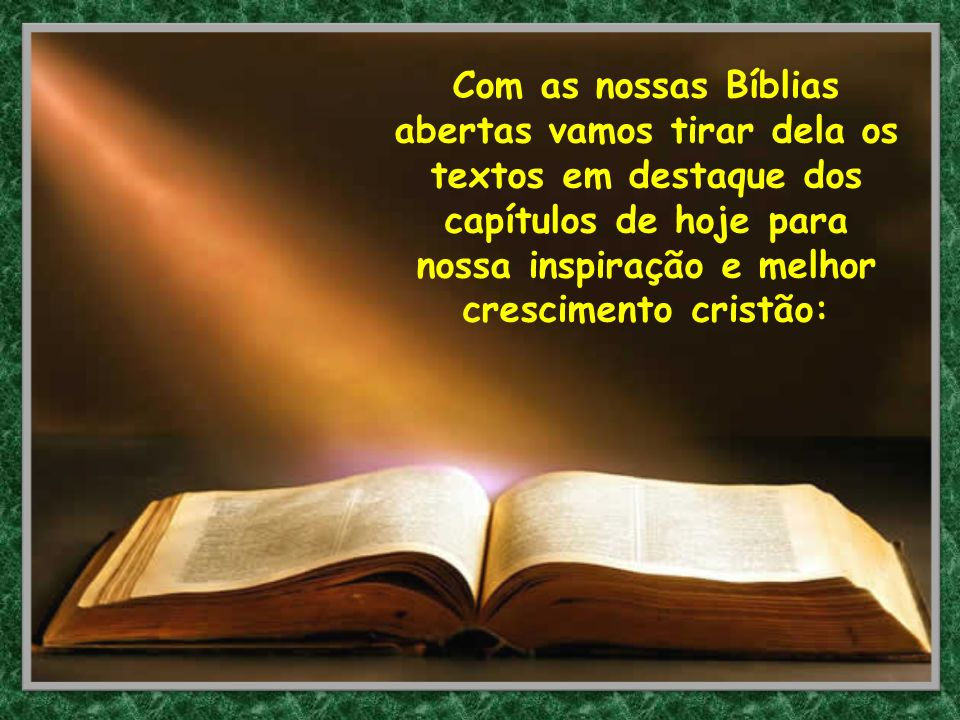 Com as nossas Bíblias abertas vamos tirar dela os textos em destaque dos capítulos de hoje para nossa inspiração e melhor crescimento cristão: