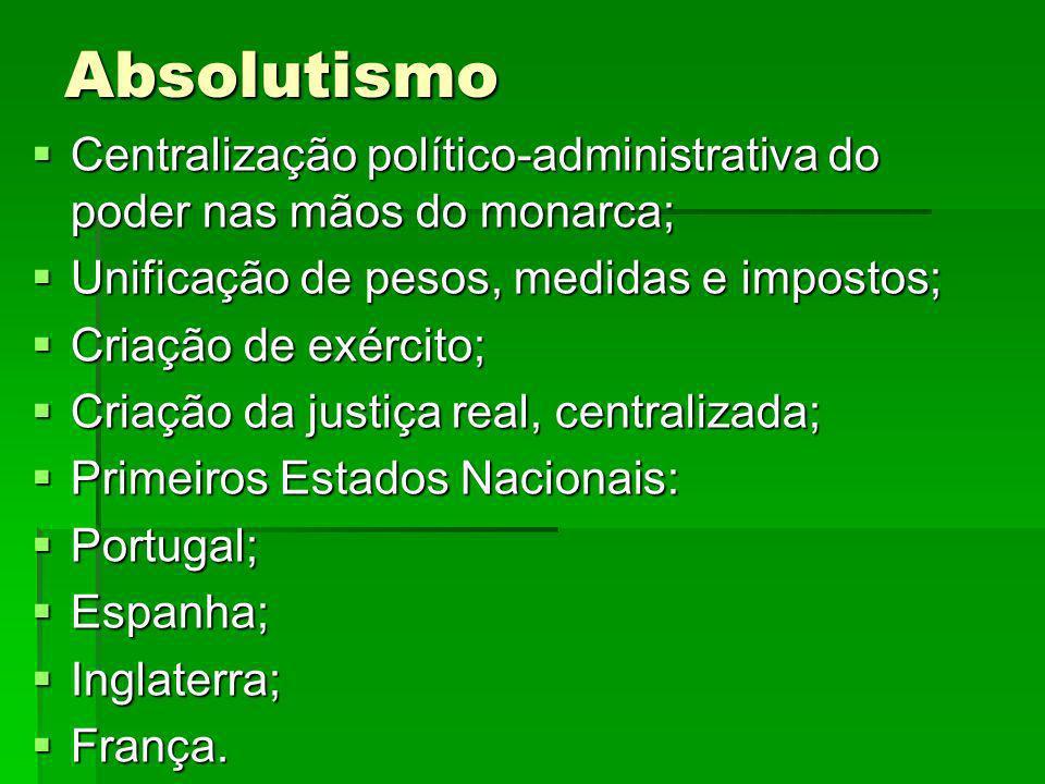 Absolutismo Centralização político-administrativa do poder nas mãos do monarca; Unificação de pesos, medidas e impostos;