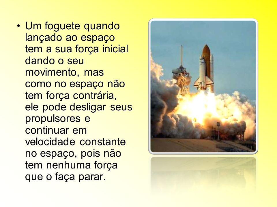 Um foguete quando lançado ao espaço tem a sua força inicial dando o seu movimento, mas como no espaço não tem força contrária, ele pode desligar seus propulsores e continuar em velocidade constante no espaço, pois não tem nenhuma força que o faça parar.