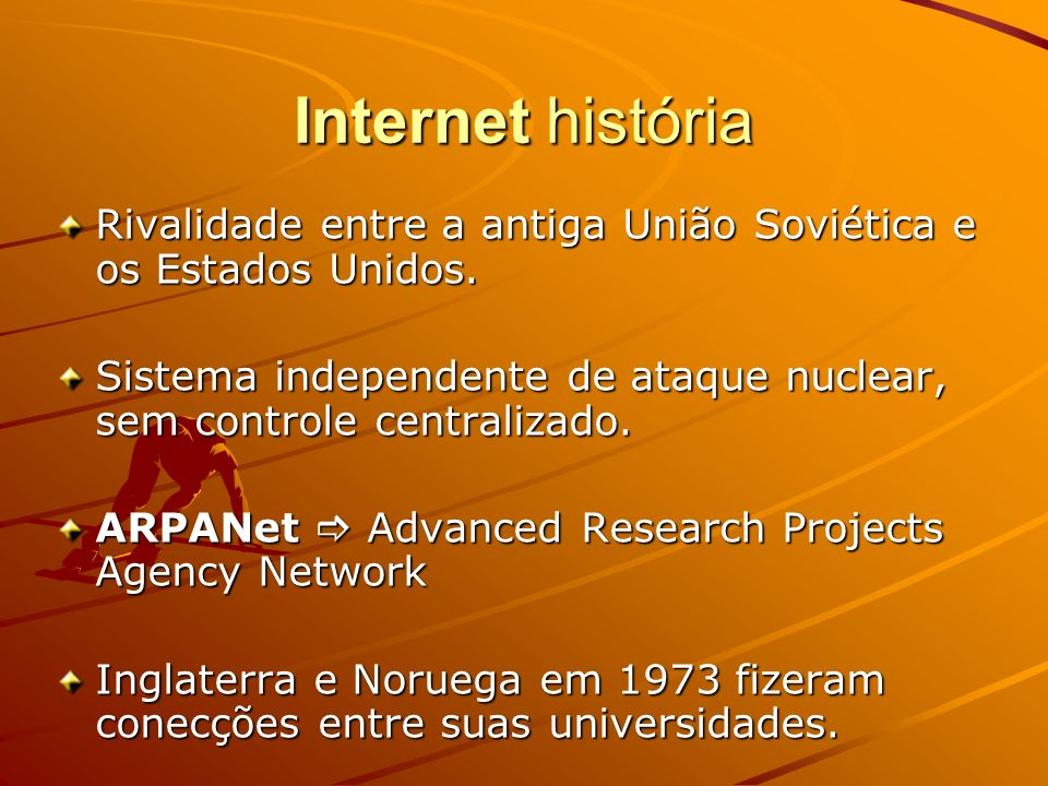 Internet históriaRivalidade entre a antiga União Soviética e os Estados Unidos. Sistema independente de ataque nuclear, sem controle centralizado.