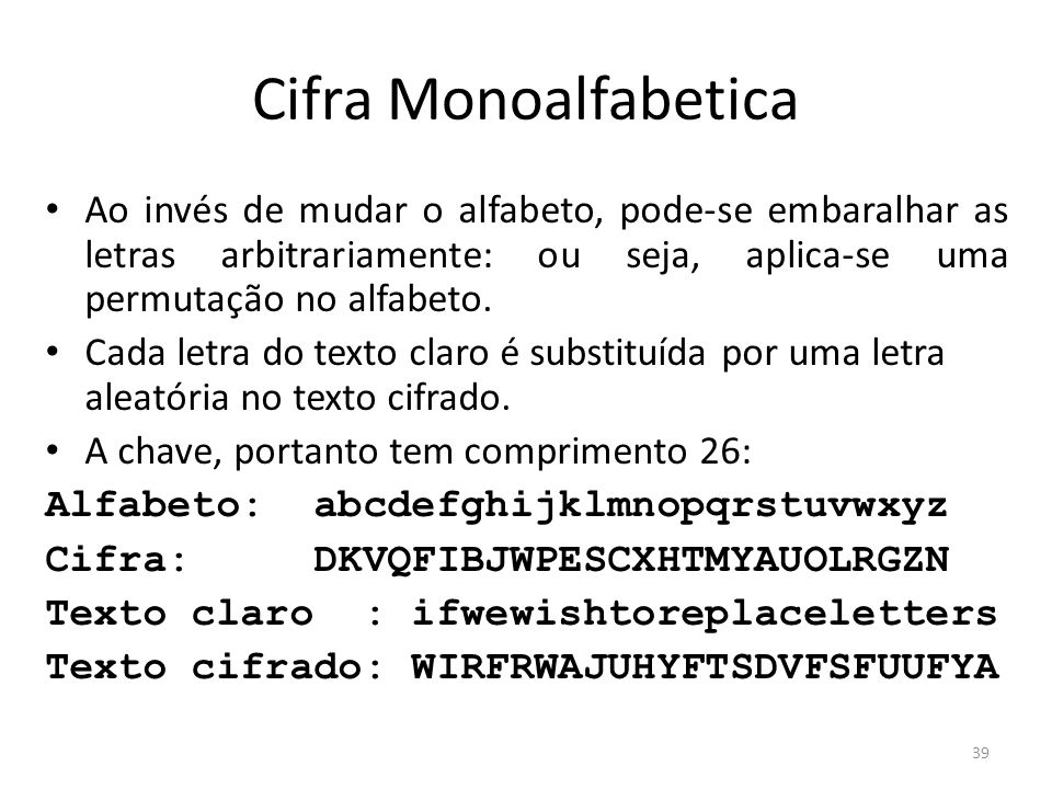 Cifra Monoalfabetica Ao invés de mudar o alfabeto, pode-se embaralhar as letras arbitrariamente: ou seja, aplica-se uma permutação no alfabeto.