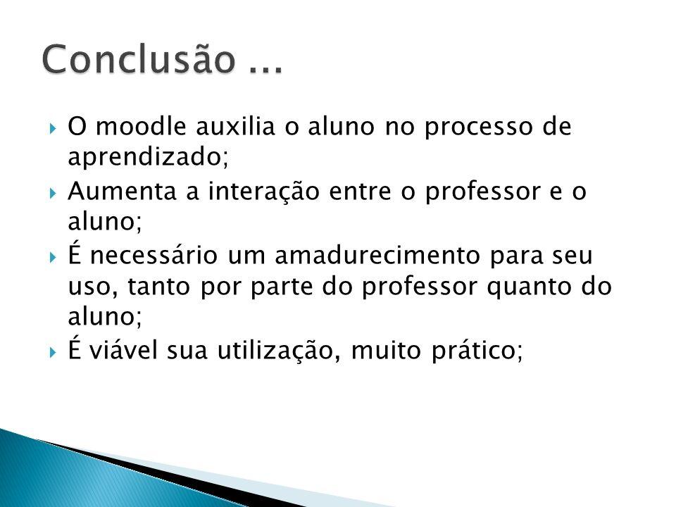 Conclusão ... O moodle auxilia o aluno no processo de aprendizado;