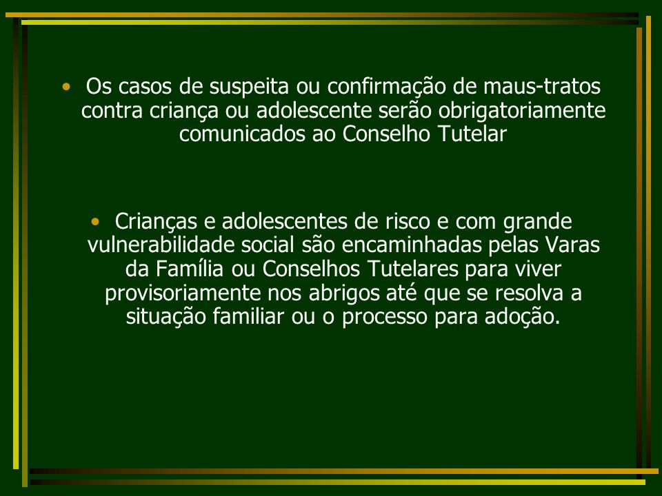 Os casos de suspeita ou confirmação de maus-tratos contra criança ou adolescente serão obrigatoriamente comunicados ao Conselho Tutelar