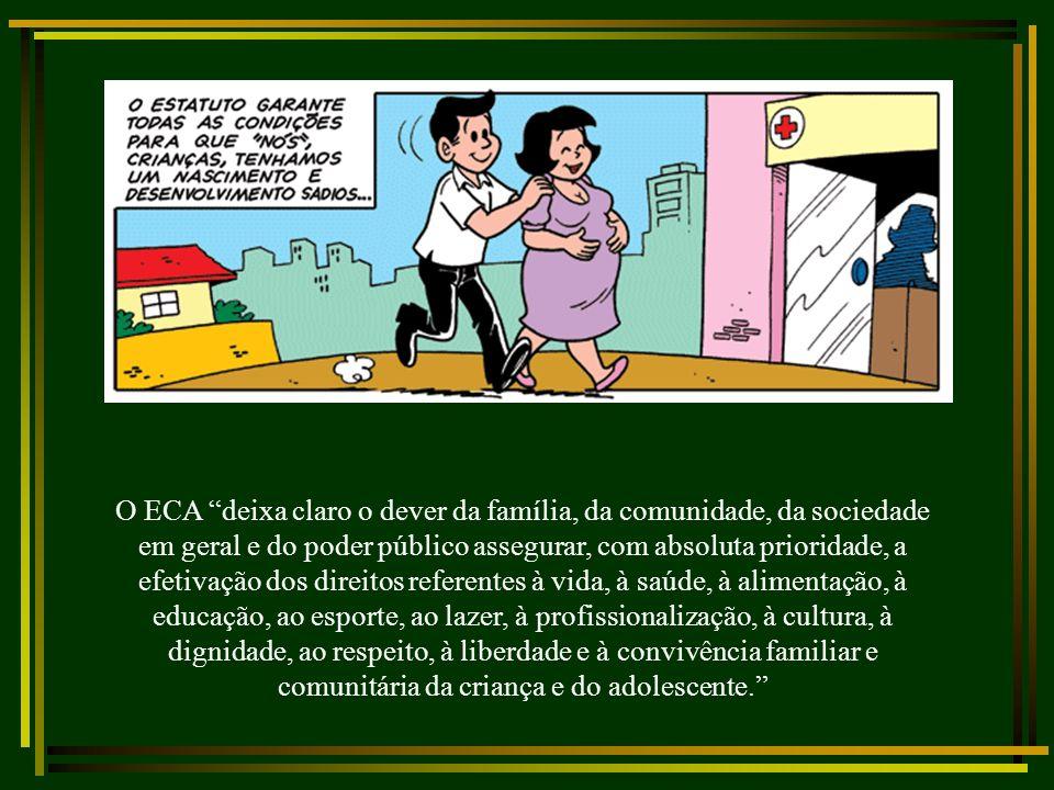 O ECA deixa claro o dever da família, da comunidade, da sociedade em geral e do poder público assegurar, com absoluta prioridade, a efetivação dos direitos referentes à vida, à saúde, à alimentação, à educação, ao esporte, ao lazer, à profissionalização, à cultura, à dignidade, ao respeito, à liberdade e à convivência familiar e comunitária da criança e do adolescente.
