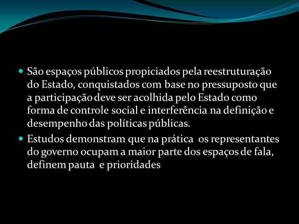 São espaços públicos propiciados pela reestruturação do Estado, conquistados com base no pressuposto que a participação deve ser acolhida pelo Estado como forma de controle social e interferência na definição e desempenho das políticas públicas.