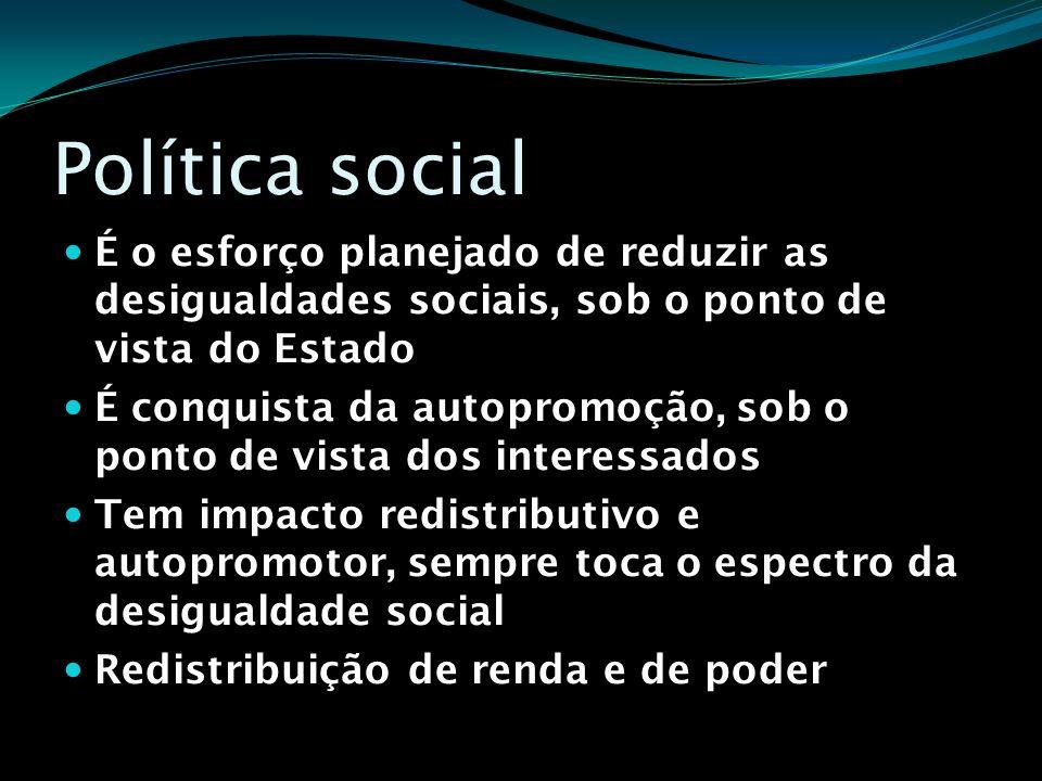 Política social É o esforço planejado de reduzir as desigualdades sociais, sob o ponto de vista do Estado.