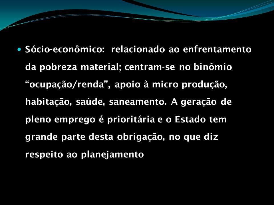 Sócio-econômico: relacionado ao enfrentamento da pobreza material; centram-se no binômio ocupação/renda , apoio à micro produção, habitação, saúde, saneamento.