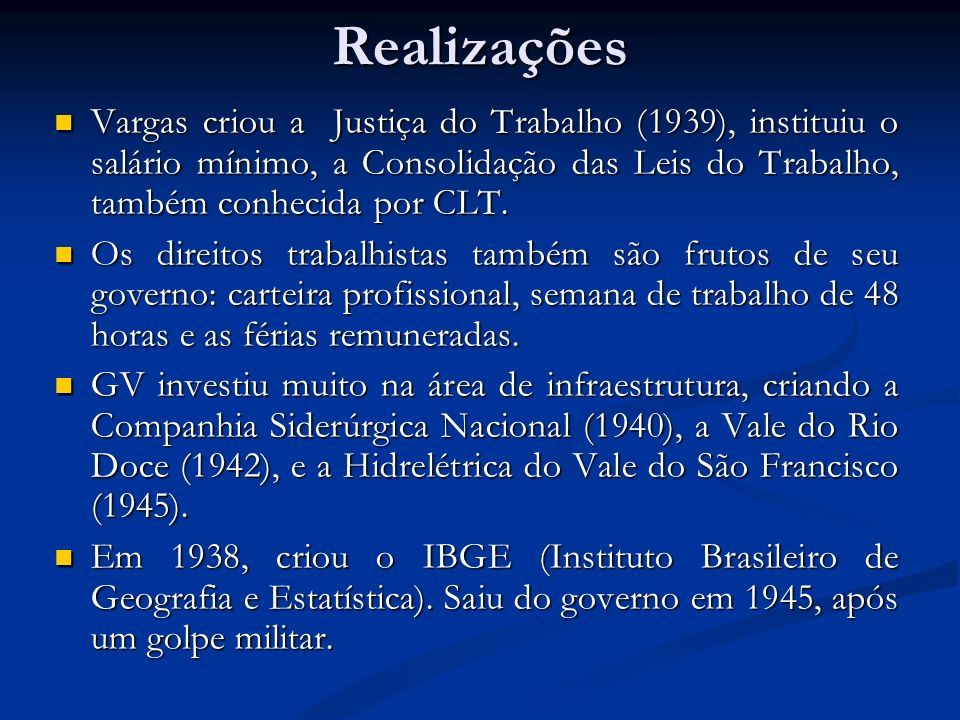 RealizaçõesVargas criou a Justiça do Trabalho (1939), instituiu o salário mínimo, a Consolidação das Leis do Trabalho, também conhecida por CLT.