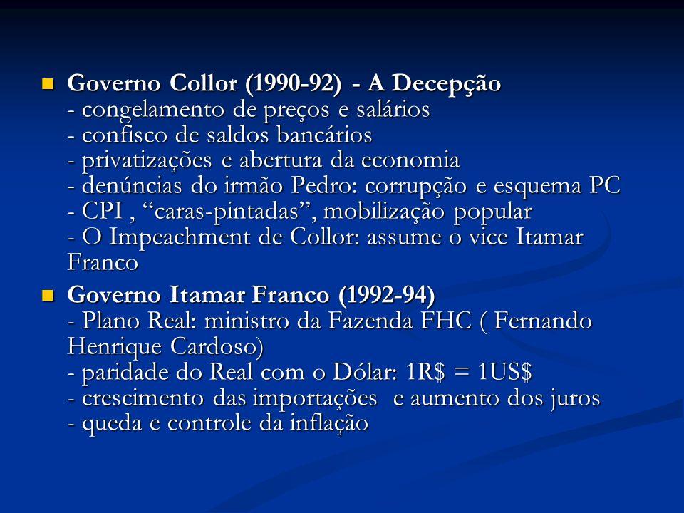 Governo Collor (1990-92) - A Decepção - congelamento de preços e salários - confisco de saldos bancários - privatizações e abertura da economia - denúncias do irmão Pedro: corrupção e esquema PC - CPI , caras-pintadas , mobilização popular - O Impeachment de Collor: assume o vice Itamar Franco