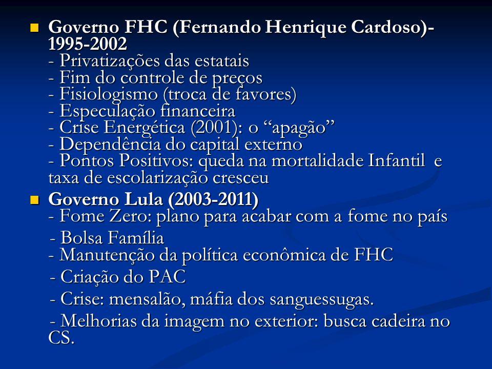 Governo FHC (Fernando Henrique Cardoso)- 1995-2002 - Privatizações das estatais - Fim do controle de preços - Fisiologismo (troca de favores) - Especulação financeira - Crise Energética (2001): o apagão - Dependência do capital externo - Pontos Positivos: queda na mortalidade Infantil e taxa de escolarização cresceu