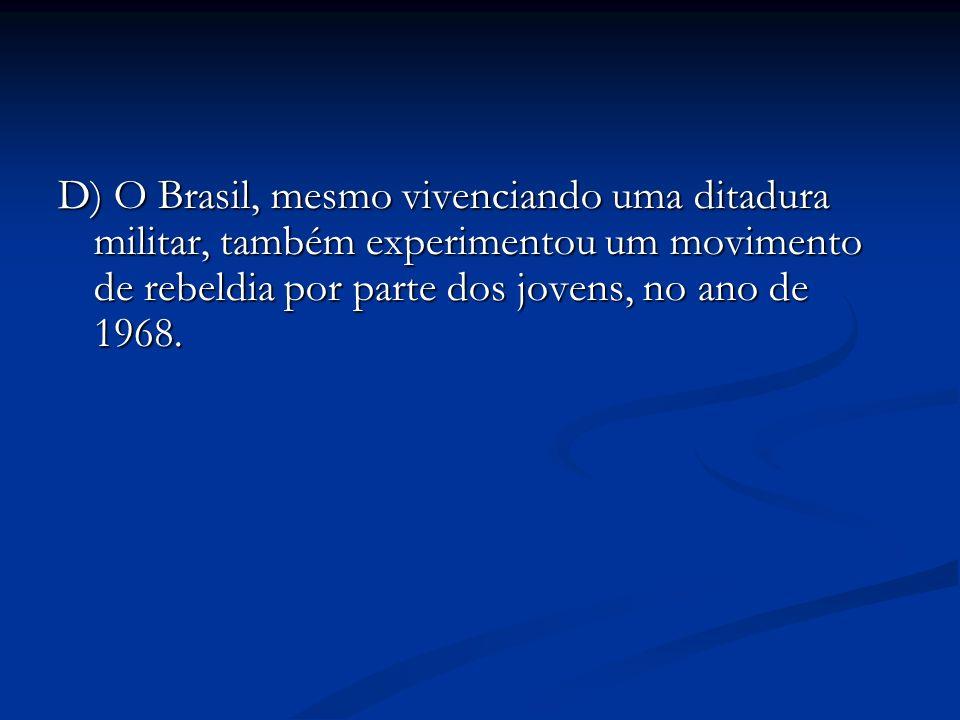 D) O Brasil, mesmo vivenciando uma ditadura militar, também experimentou um movimento de rebeldia por parte dos jovens, no ano de 1968.